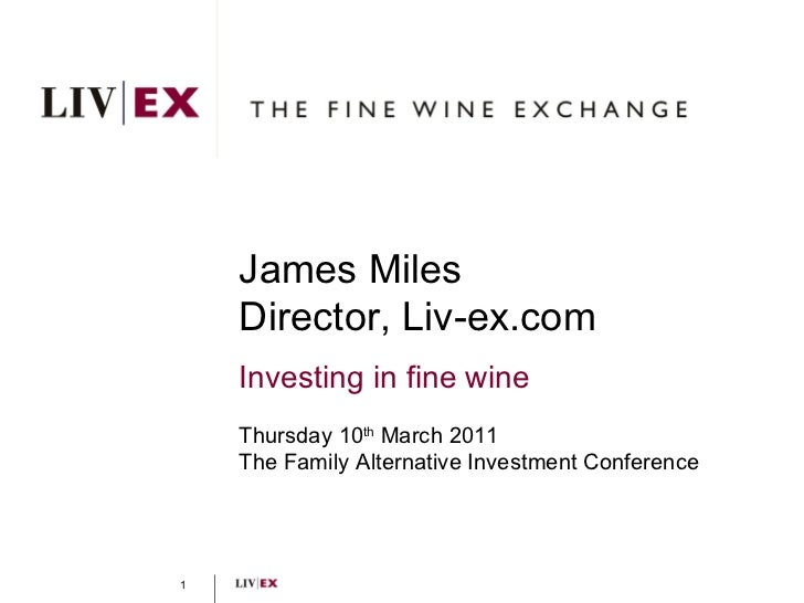 James Miles Director, Liv-ex.com Investing in fine wine Thursday 10 th  March 2011 The Family Alternative Investment Confe...