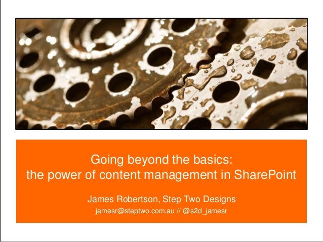 Going beyond the basics: the power of content management in SharePoint James Robertson, Step Two Designs jamesr@steptwo.co...