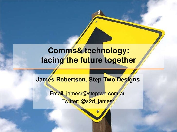Comms& technology: facing the future togetherJames Robertson, Step Two Designs    Email: jamesr@steptwo.com.au        Twit...