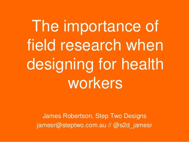 The importance of field research when designing for health workers James Robertson, Step Two Designs jamesr@steptwo.com.au...