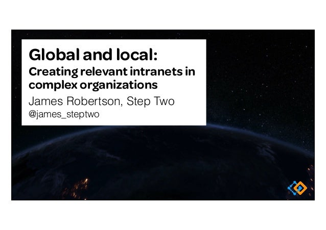 Global and local: Creating relevant intranets in complex organizations James Robertson, Step Two @james_steptwo