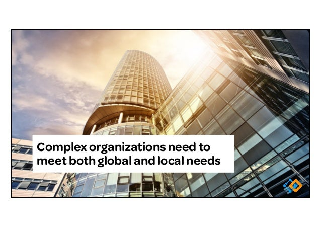 Complex organizations need to meet both global and local needs