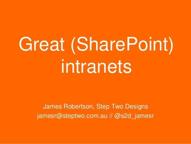 Step Two Designs (www.steptwo.com.au) May 2014 Great (SharePoint) intranets James Robertson, Step Two Designs jamesr@stept...