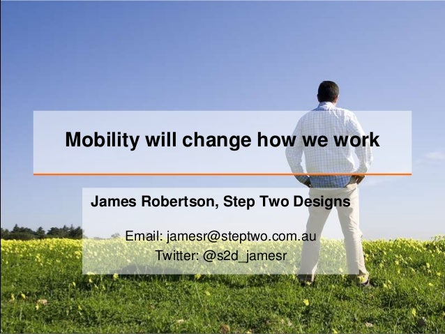 Mobility will change how we work  James Robertson, Step Two Designs      Email: jamesr@steptwo.com.au          Twitter: @s...