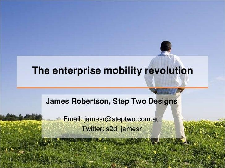 The enterprise mobility revolution  James Robertson, Step Two Designs      Email: jamesr@steptwo.com.au            Twitter...