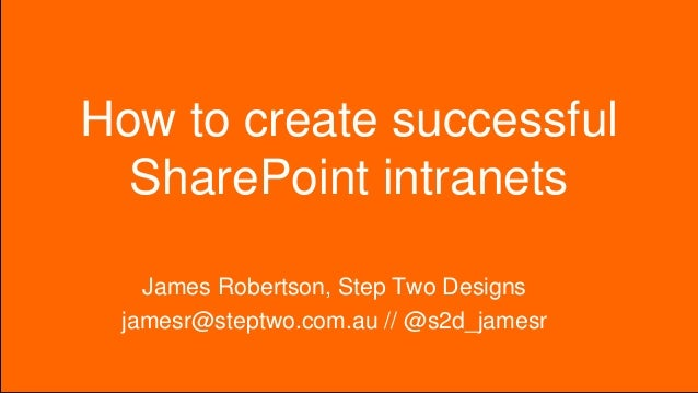 How to create successful SharePoint intranets James Robertson, Step Two Designs jamesr@steptwo.com.au // @s2d_jamesr