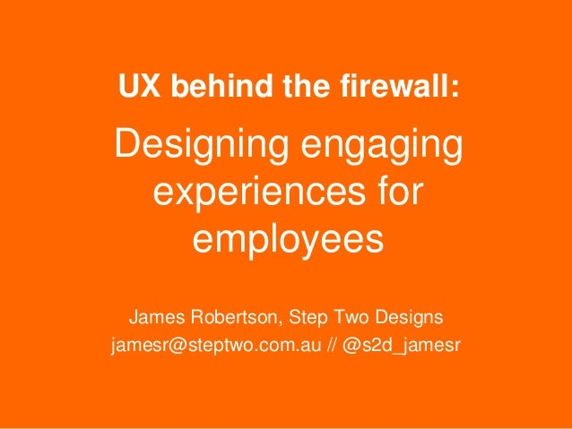 UX behind the firewall:  Designing engaging experiences for employees James Robertson, Step Two Designs jamesr@steptwo.com...