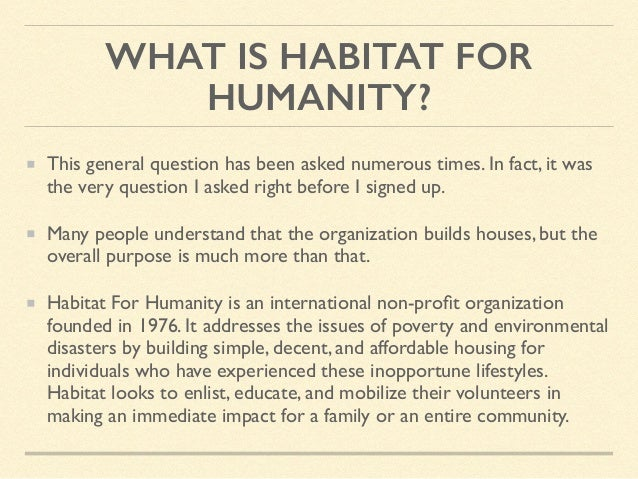 WHAT IS HABITAT FOR HUMANITY? This general question has been asked numerous times. In fact, it was the very question I ask...