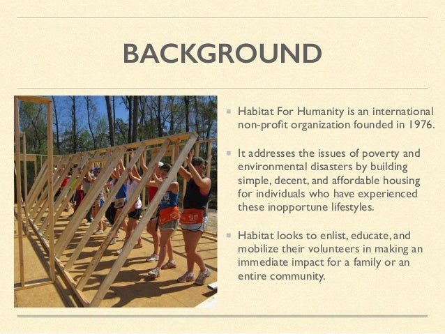 BACKGROUND Habitat For Humanity is an international non-profit organization founded in 1976. It addresses the issues of pov...