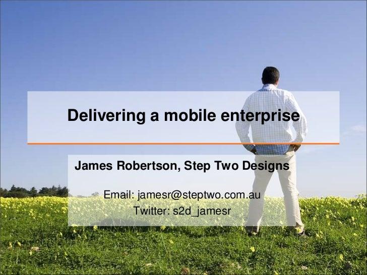 Delivering a mobile enterprise<br />James Robertson, Step Two Designs<br />Email: jamesr@steptwo.com.auTwitter: s2d_jamesr...