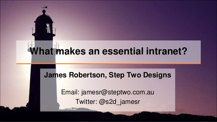 What makes an essential intranet?<br />James Robertson, Step Two Designs<br />Email: jamesr@steptwo.com.auTwitter: @s2d_ja...