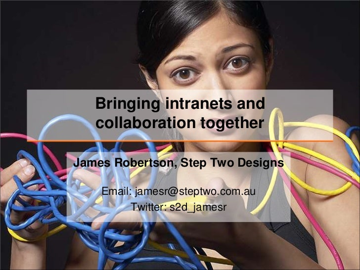 Bringing intranets andcollaboration together<br />James Robertson, Step Two Designs<br />Email: jamesr@steptwo.com.auTwitt...