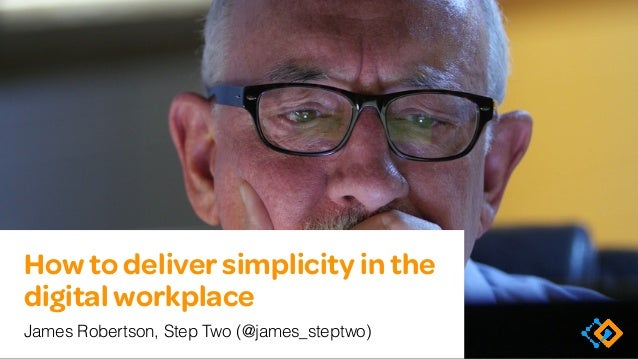 How to deliver simplicity in the digital workplace James Robertson, Step Two (@james_steptwo)