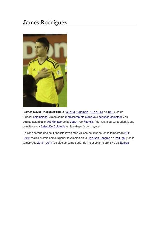 James Rodríguez James David Rodríguez Rubio (Cúcuta, Colombia, 12 de julio de 1991), es un jugador colombiano. Juega como ...