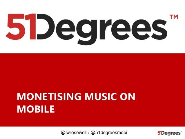 MONETISING MUSIC ON MOBILE @jwrosewell / @51degreesmobi