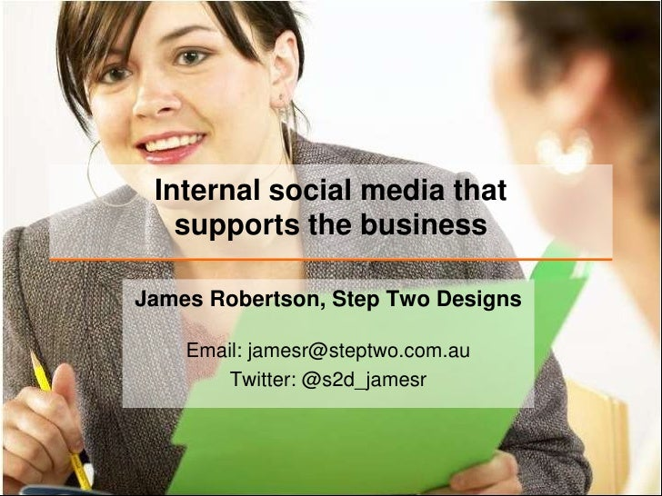 Internal social media thatsupports the business<br />James Robertson, Step Two Designs<br />Email: jamesr@steptwo.com.auTw...