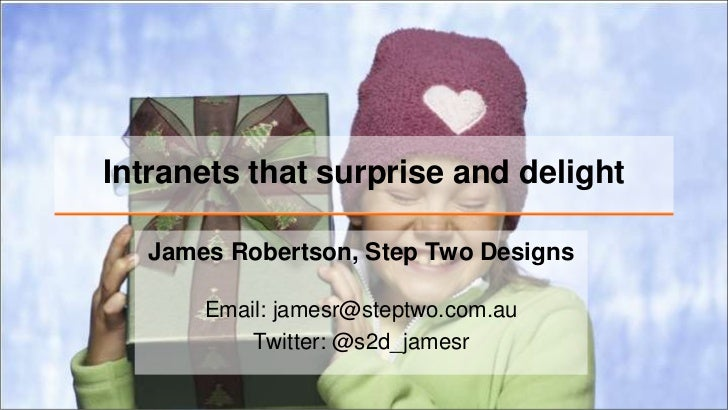 Intranets that surprise and delight   James Robertson, Step Two Designs       Email: jamesr@steptwo.com.au           Twitt...