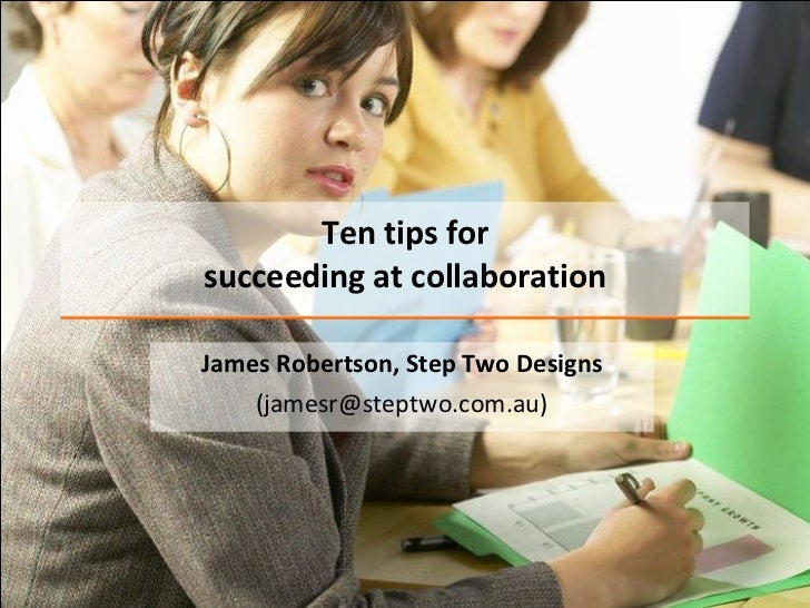 Ten tips for succeeding at collaboration James Robertson, Step Two Designs (jamesr@steptwo.com.au)