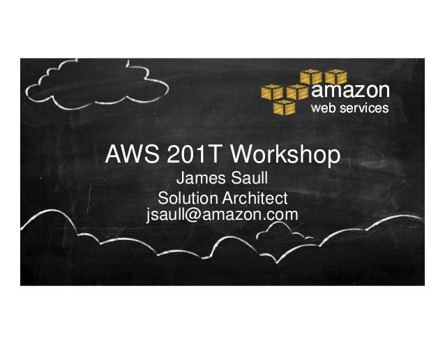 amazon                          web servicesAWS 201T Workshop       James Saull     Solution Architect   jsaull@amazon.com