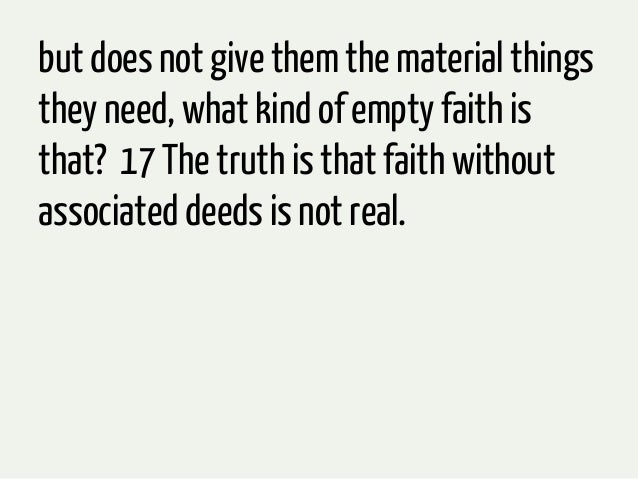 but does not give them the material thingsthey need, what kind of empty faith isthat? 17 The truth is that faith withoutas...