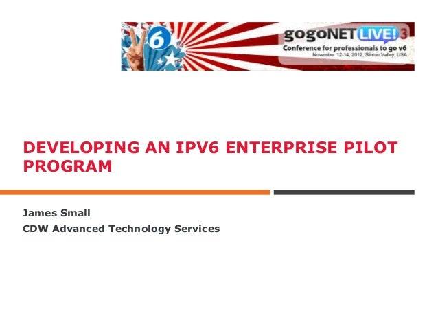 DEVELOPING AN IPV6 ENTERPRISE PILOTPROGRAMJames SmallCDW Advanced Technology Services