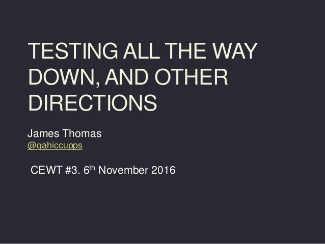 TESTING ALL THE WAY DOWN, AND OTHER DIRECTIONS James Thomas @qahiccupps CEWT #3. 6th November 2016