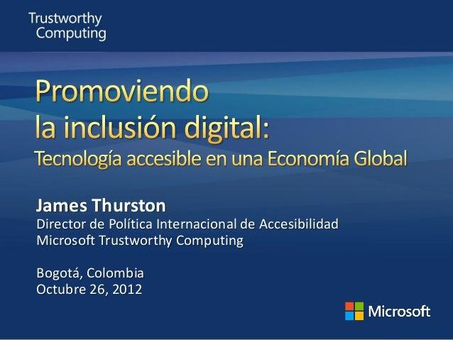 James ThurstonDirector de Política Internacional de AccesibilidadMicrosoft Trustworthy ComputingBogotá, ColombiaOctubre 26...