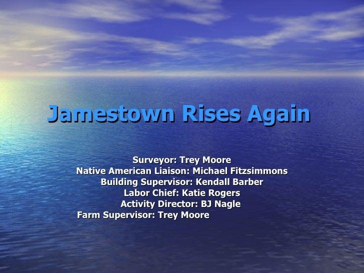 Jamestown Rises Again Surveyor: Trey Moore Native American Liaison: Michael Fitzsimmons Building Supervisor: Kendall Barbe...