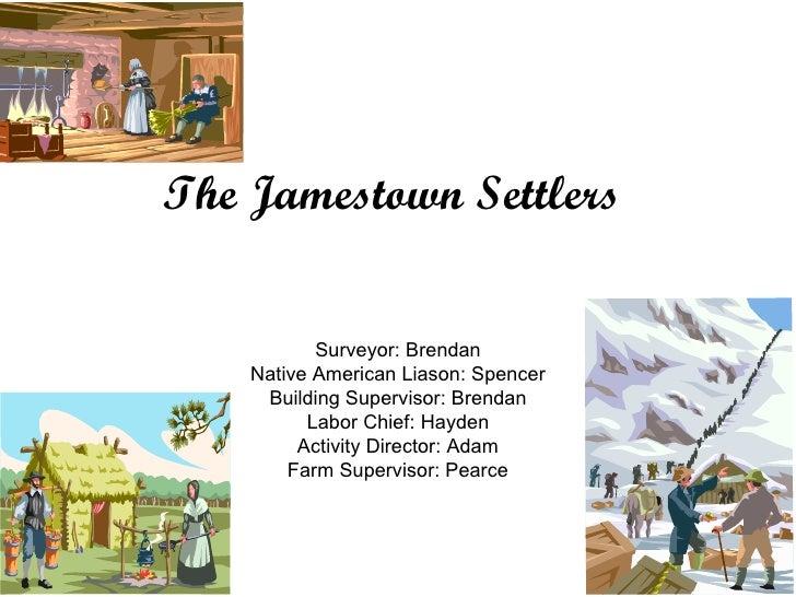 The Jamestown Settlers Surveyor: Brendan Native American Liason: Spencer Building Supervisor: Brendan Labor Chief: Hayden ...