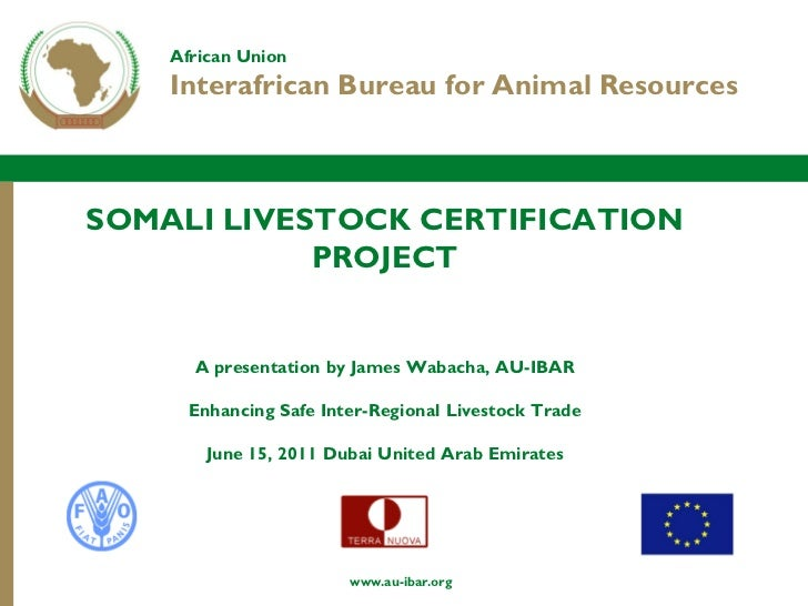 African Union    Interafrican Bureau for Animal ResourcesSOMALI LIVESTOCK CERTIFICATION            PROJECT      A presenta...