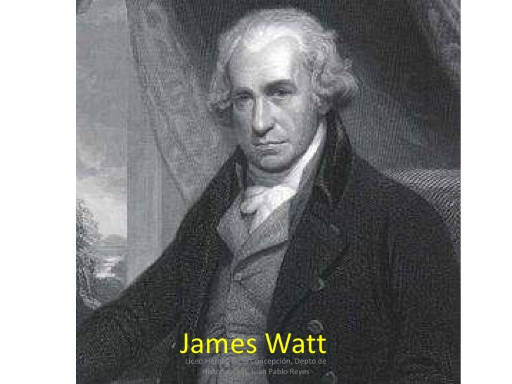 James Watt Liceo Héroes de la Concepción, Depto de      Historia, Prof. Juan Pablo Reyes