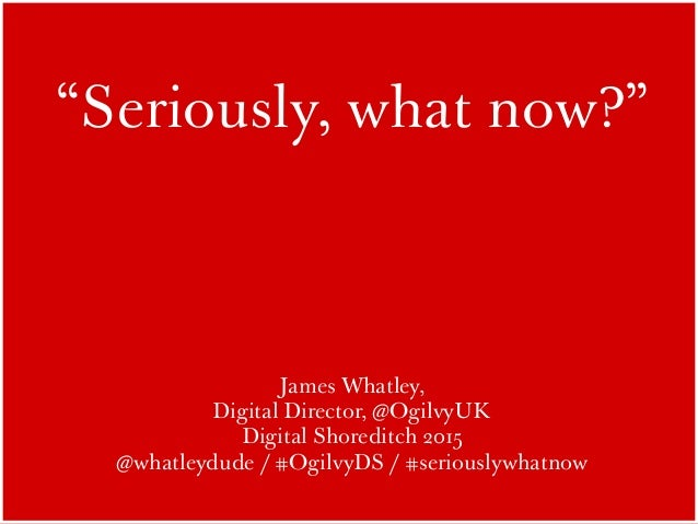 """Seriously, what now?"" James Whatley, Digital Director, @OgilvyUK Digital Shoreditch 2015 @whatleydude / #OgilvyDS / #seri..."