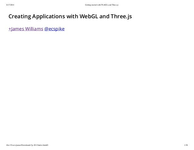6/17/2014 Getting started with WebGL and Three.js file:///Users/james/Downloads/3js-2013/index.html#1 1/38 Creating Applic...