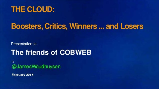 THE CLOUD: Boosters, Critics, Winners ... and Losers Presentation to The friends of COBWEB by @JamesWoudhuysen February 20...