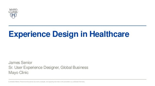 Experience Design in Healthcare  James Senior Sr. User Experience Designer, Global Business Mayo Clinic Confidential Mater...