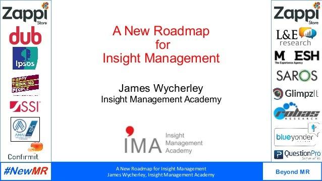 ANewRoadmapforInsightManagement JamesWycherley,InsightManagementAcademy Beyond MR   A New Roadmap for Insight...