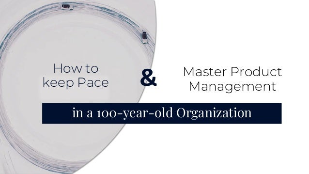 Master Product Management in a 100-year-old Organization & How to keep Pace