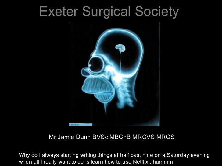 Exeter Surgical Society            Mr Jamie Dunn BVSc MBChB MRCVS MRCSWhy do I always starting writing things at half past...