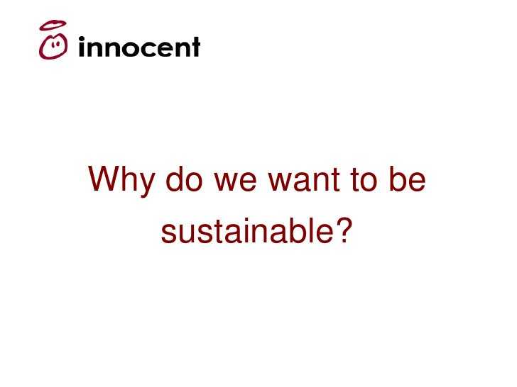Why do we want to be    sustainable?