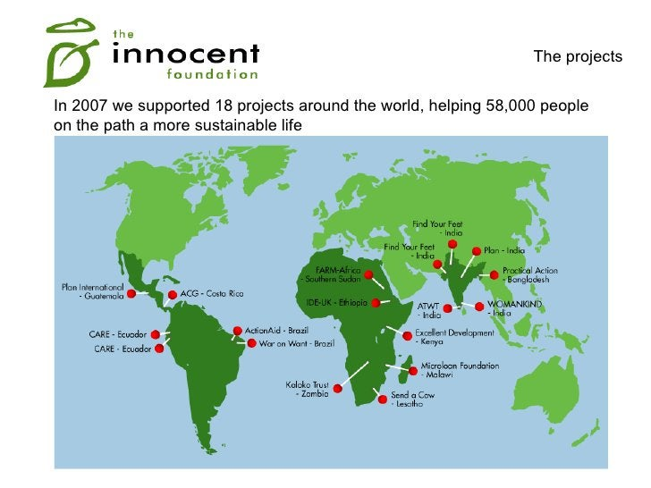 The projects  In 2007 we supported 18 projects around the world, helping 58,000 people on the path a more sustainable life