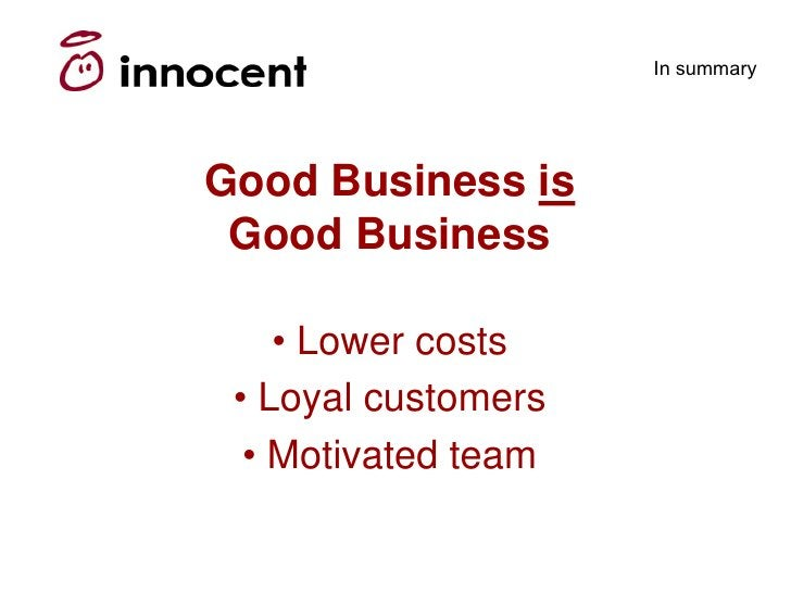 In summary     Good Business is  Good Business      • Lower costs  • Loyal customers   • Motivated team