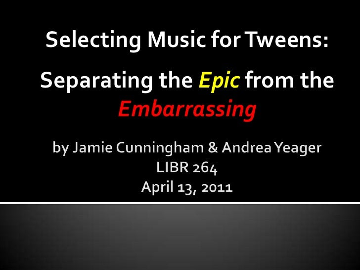 Selecting Music for Tweens: <br />Separating the Epic from the Embarrassing<br />by Jamie Cunningham & Andrea YeagerLIBR 2...