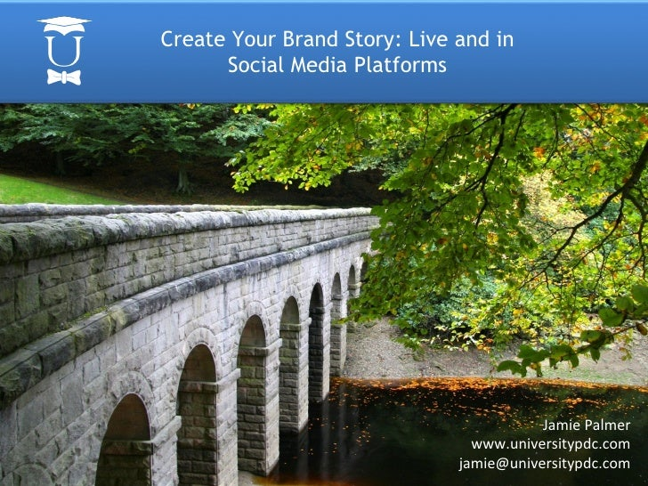Create Your Brand Story: Live and in Social Media Platforms Jamie Palmer www.universitypdc.com [email_address]