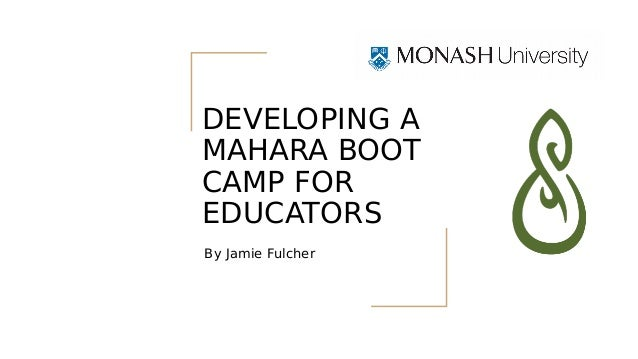By Jamie Fulcher DEVELOPING A MAHARA BOOT CAMP FOR EDUCATORS