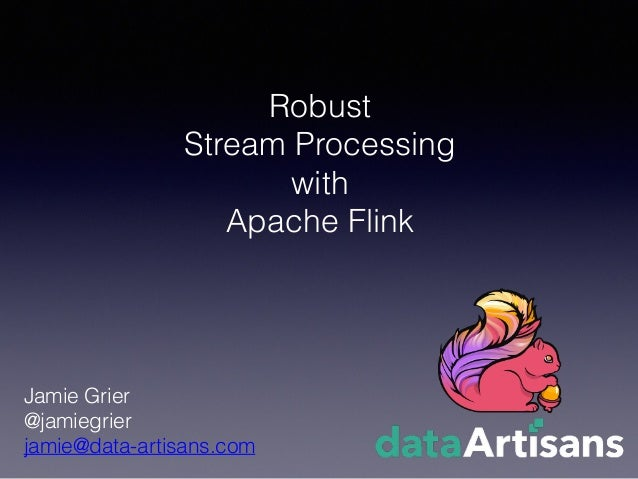 Robust Stream Processing with Apache Flink Jamie Grier @jamiegrier jamie@data-artisans.com