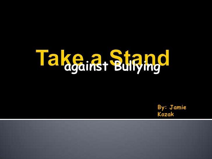 against Bullying<br />Take a Stand<br />By: Jamie Kozak<br />