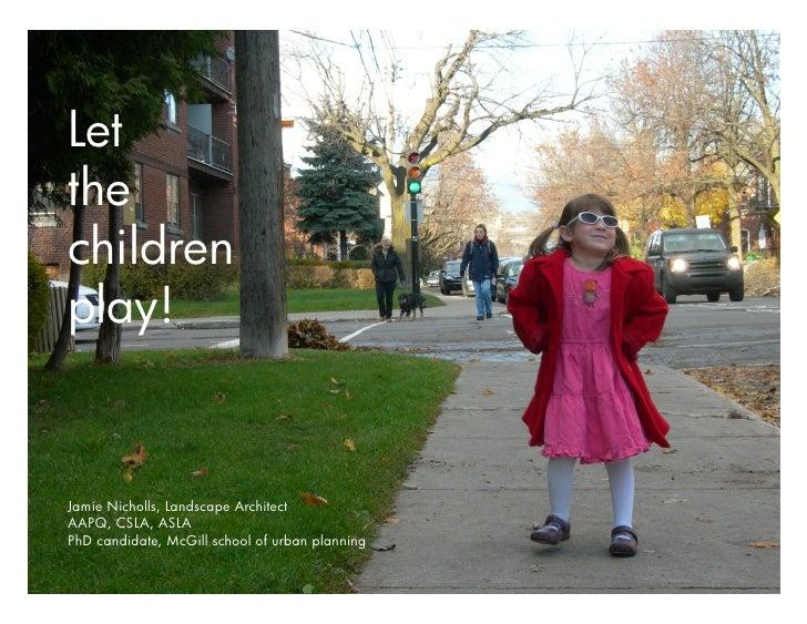 Letthechildrenplay!Jamie Nicholls, Landscape ArchitectAAPQ, CSLA, ASLAPhD candidate, McGill school of urban planning