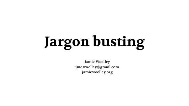 Jargon busting Jamie Woolley jme.woolley@gmail.com jamiewoolley.org