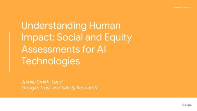 Proprietary + Confidential Understanding Human Impact: Social and Equity Assessments for AI Technologies Jamila Smith-Loud ...