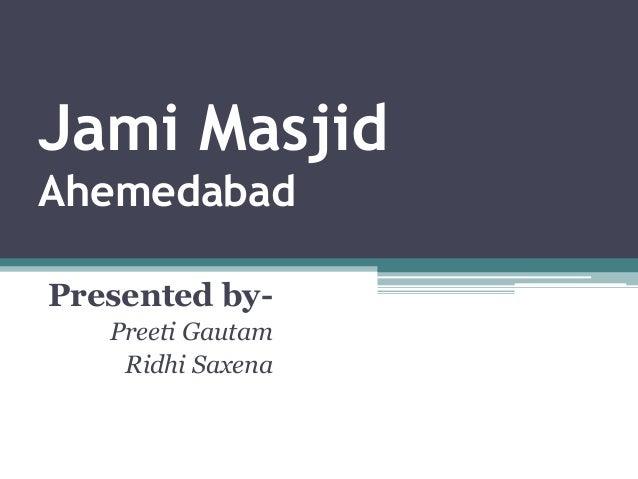 Jami Masjid Ahemedabad Presented by- Preeti Gautam Ridhi Saxena